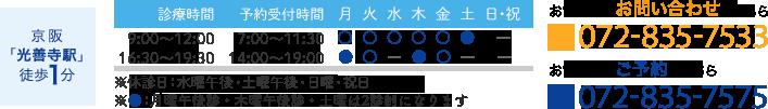 京阪 「光善寺駅」 徒歩1分 診療時間:9:00~12:00  16:30~19:30 予約受付時間:7:00~11:30  14:00~19:00 ※休診日:水曜午後・土曜午後・日曜・祝日 ※月曜と木曜の午後診と土曜は2診制になります お電話でのお問い合わせ:072-835-7533  お電話でのご予約:072-835-7575